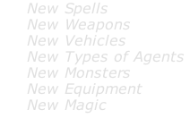 New Spells      New Weapons      New Vehicles      New Types of Agents      New Monsters      New Equipment      New Magic